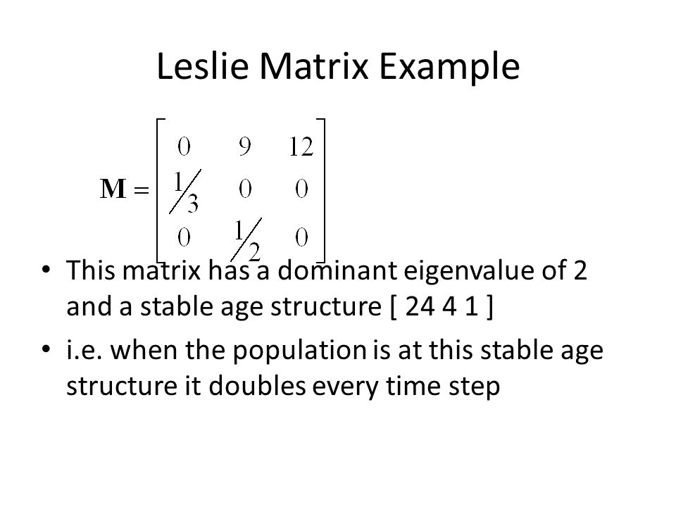 Leslie Matrix Example This matrix has a dominant eigenvalue of 2 and a stable age structure [ 24 4 1 ]